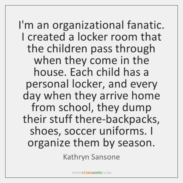 I'm an organizational fanatic. I created a locker room that the children ...