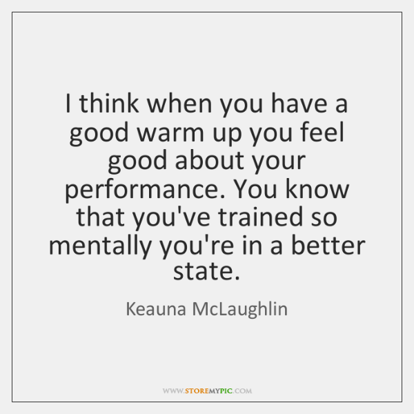 I think when you have a good warm up you feel good ...