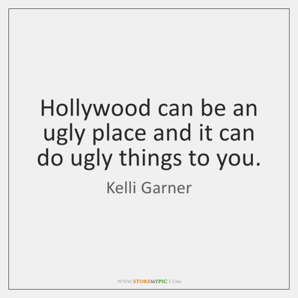 Hollywood can be an ugly place and it can do ugly things ...