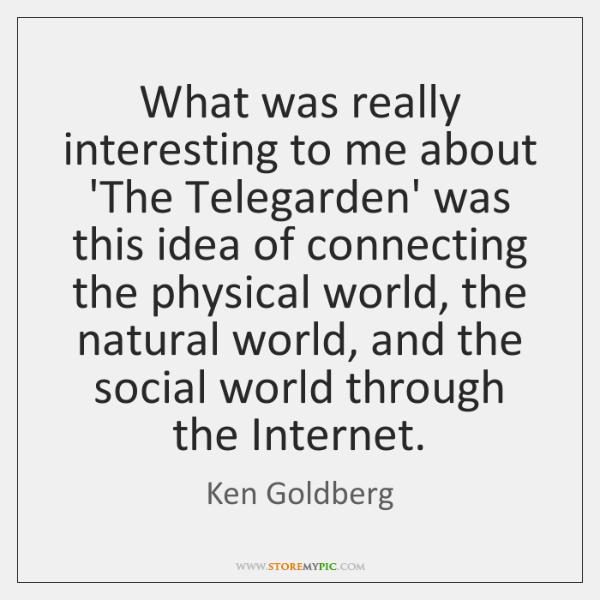 What was really interesting to me about 'The Telegarden' was this idea ...