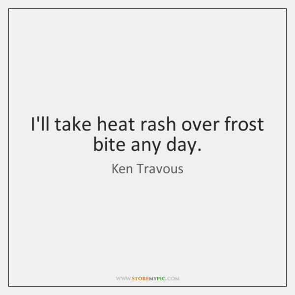 I'll take heat rash over frost bite any day.