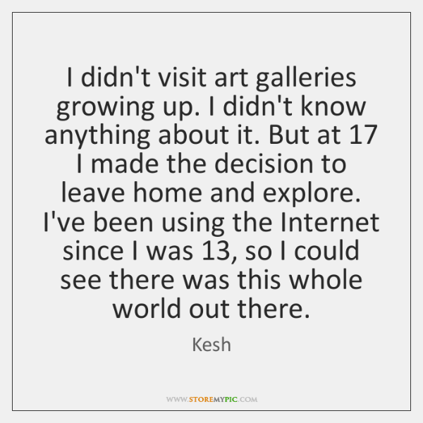 I didn't visit art galleries growing up. I didn't know anything about ...