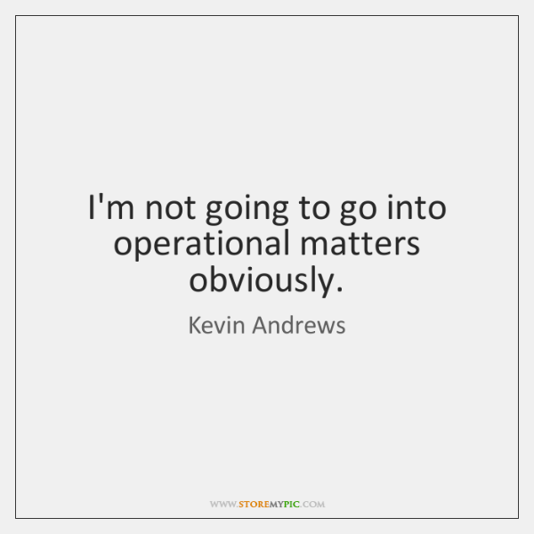I'm not going to go into operational matters obviously.
