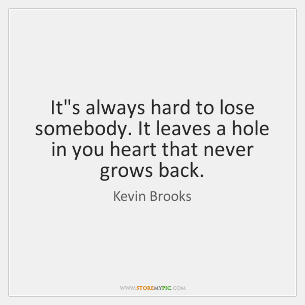 It's always hard to lose somebody. It leaves a hole in you ...