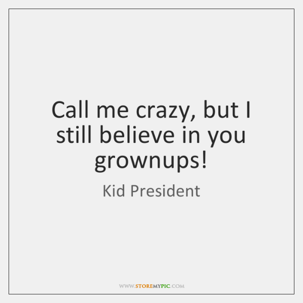 Call me crazy, but I still believe in you grownups!