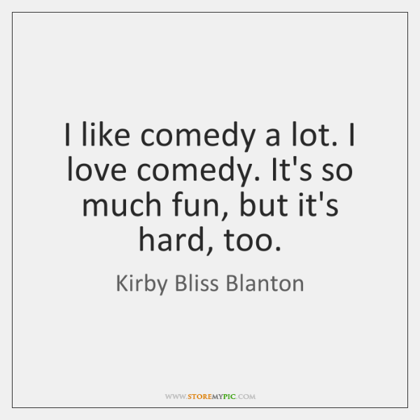 I like comedy a lot. I love comedy. It's so much fun, ...