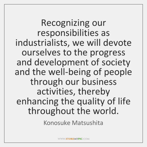 Recognizing our responsibilities as industrialists, we will devote ourselves to the progress ...