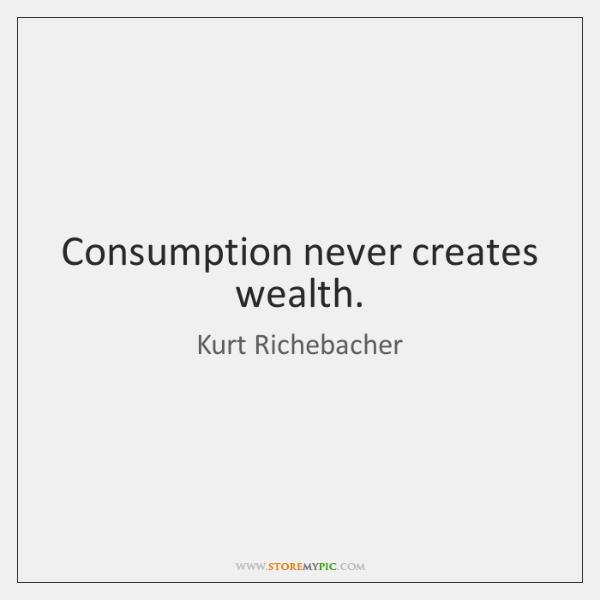 Consumption never creates wealth.