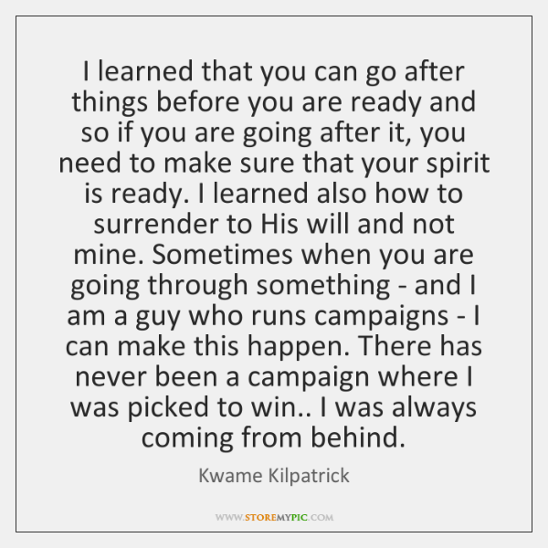 I learned that you can go after things before you are ready ...