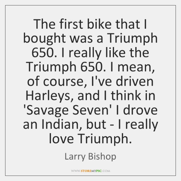 The first bike that I bought was a Triumph 650. I really like ...