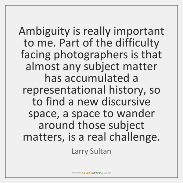Ambiguity is really important to me. Part of the difficulty facing photographers ...
