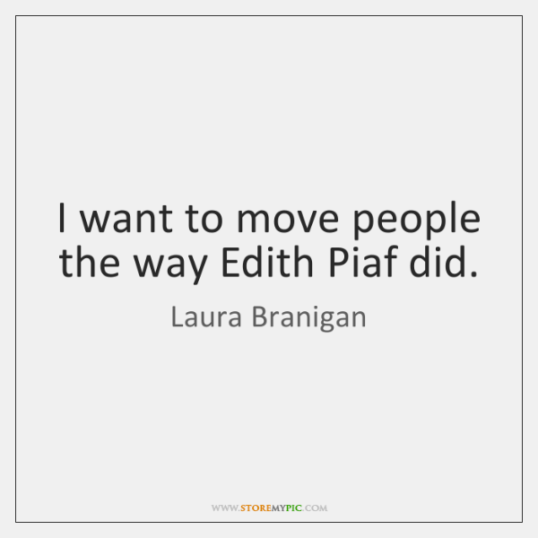 I want to move people the way Edith Piaf did.