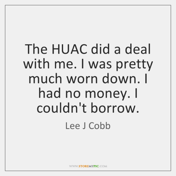 The HUAC did a deal with me. I was pretty much worn ...