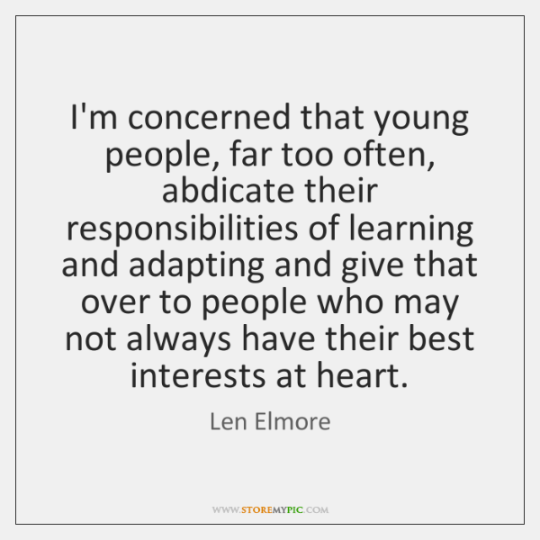 I'm concerned that young people, far too often, abdicate their responsibilities of ...