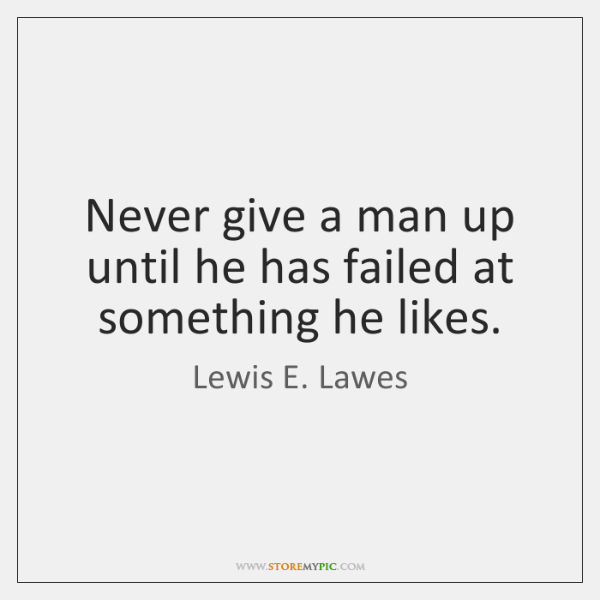 Never give a man up until he has failed at something he ...