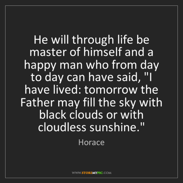 Horace: He will through life be master of himself and a happy...