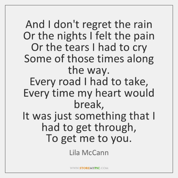 And I don't regret the rain  Or the nights I felt the ...