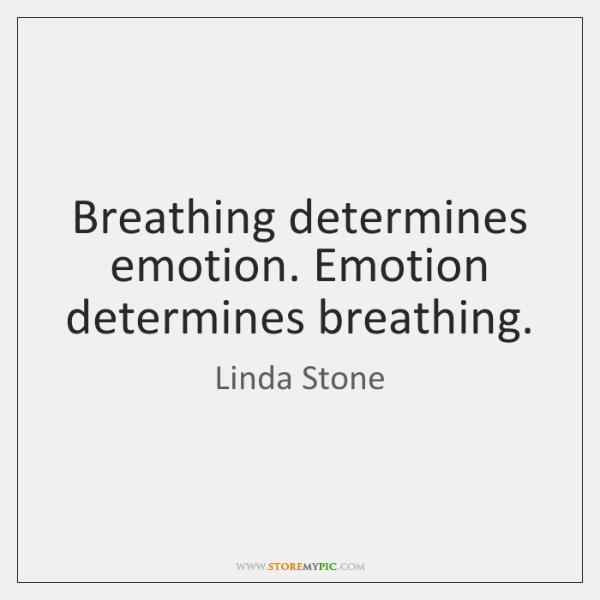 Breathing determines emotion. Emotion determines breathing.