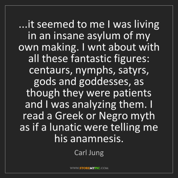 Carl Jung: ...it seemed to me I was living in an insane asylum of...