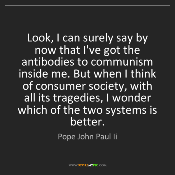 Pope John Paul Ii: Look, I can surely say by now that I've got the antibodies...