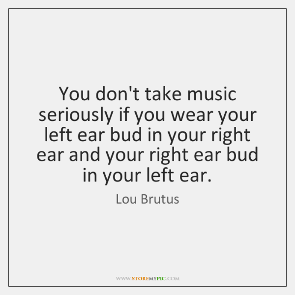 You don't take music seriously if you wear your left ear bud ...