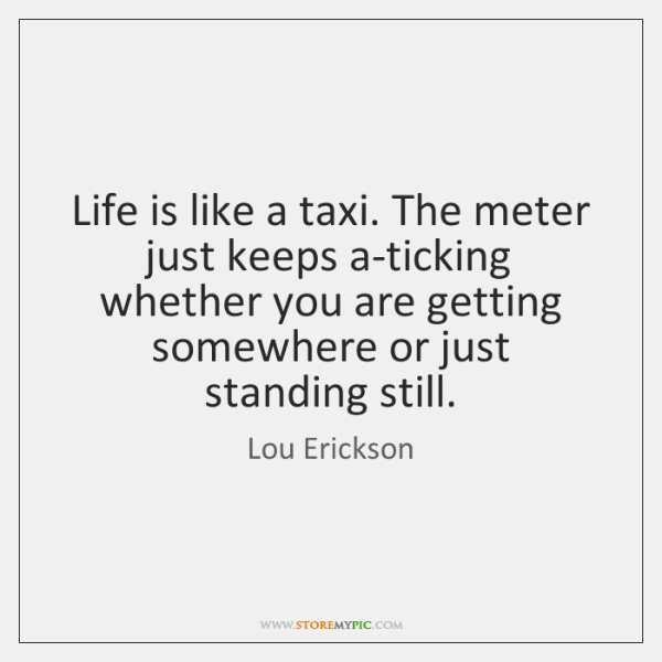 Life is like a taxi. The meter just keeps a-ticking whether you ...