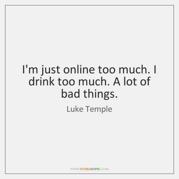 I'm just online too much. I drink too much. A lot of ...