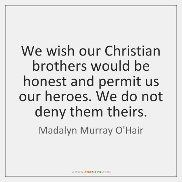 We wish our Christian brothers would be honest and permit us our ...