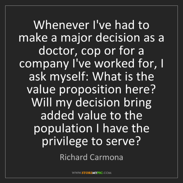 Richard Carmona: Whenever I've had to make a major decision as a doctor,...