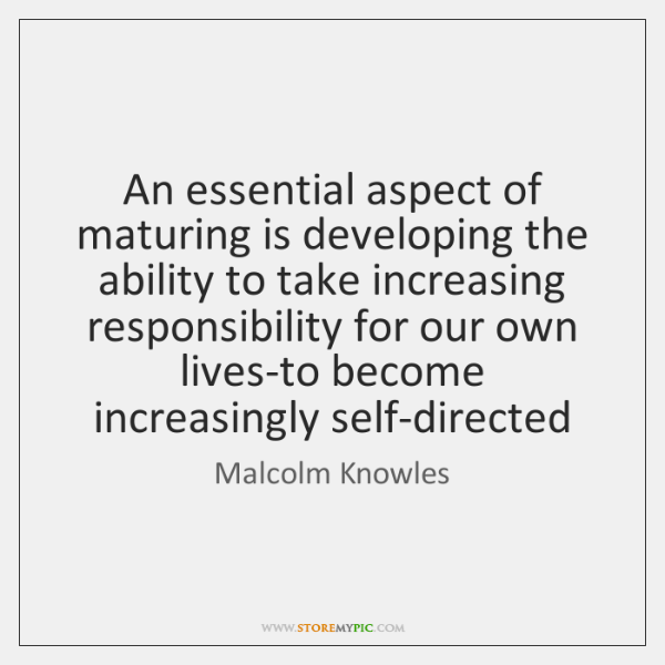 An essential aspect of maturing is developing the ability to take increasing ...