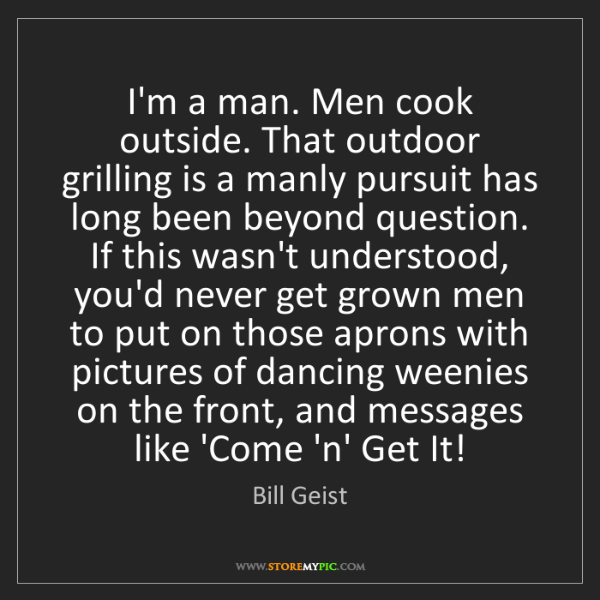 Bill Geist: I'm a man. Men cook outside. That outdoor grilling is...
