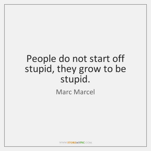 People do not start off stupid, they grow to be stupid.