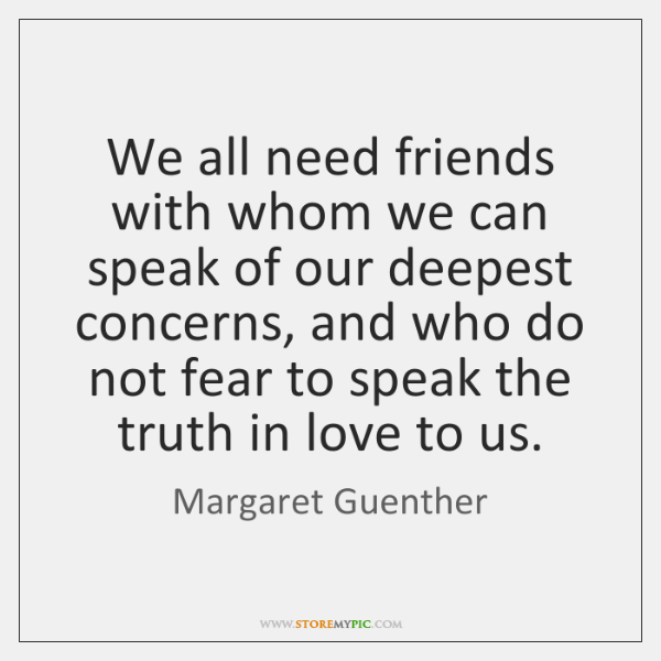 We all need friends with whom we can speak of our deepest ...
