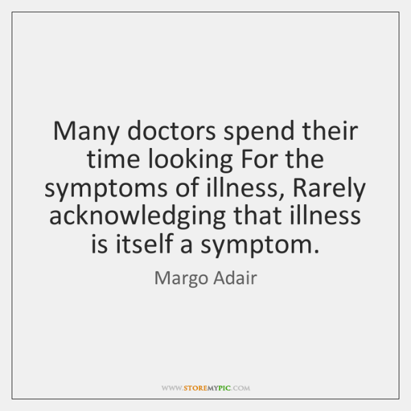 Many doctors spend their time looking For the symptoms of illness, Rarely ...