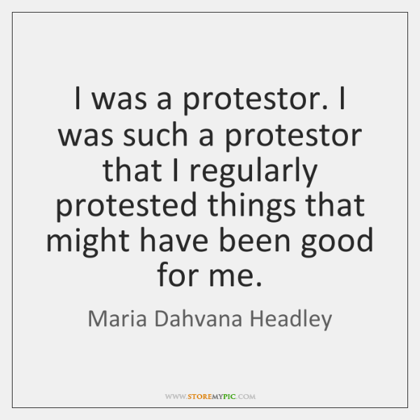 I was a protestor. I was such a protestor that I regularly ...