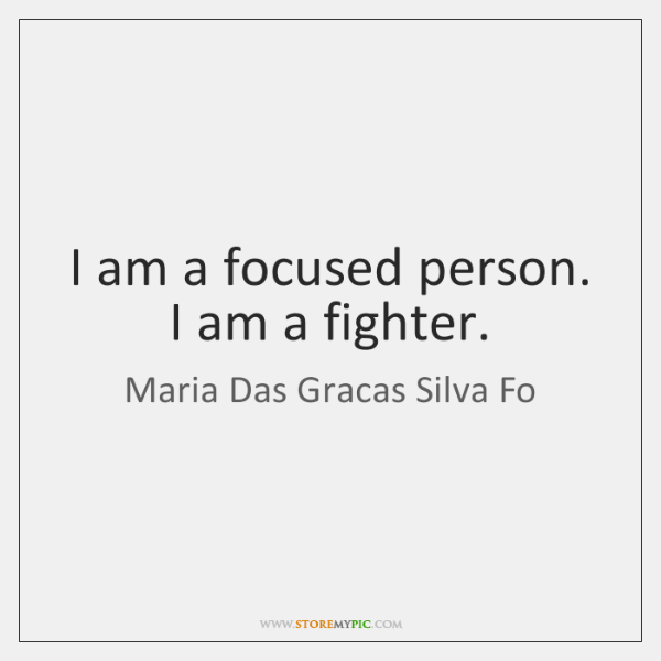 I am a focused person. I am a fighter.