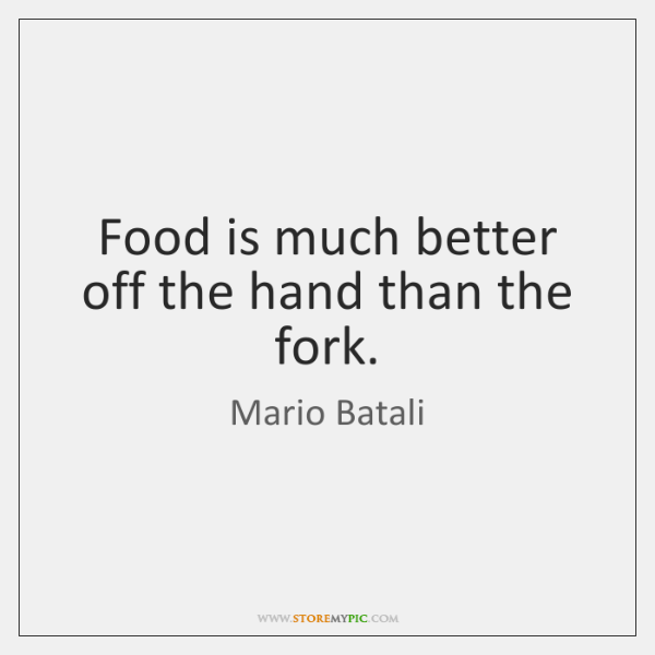 Food is much better off the hand than the fork.