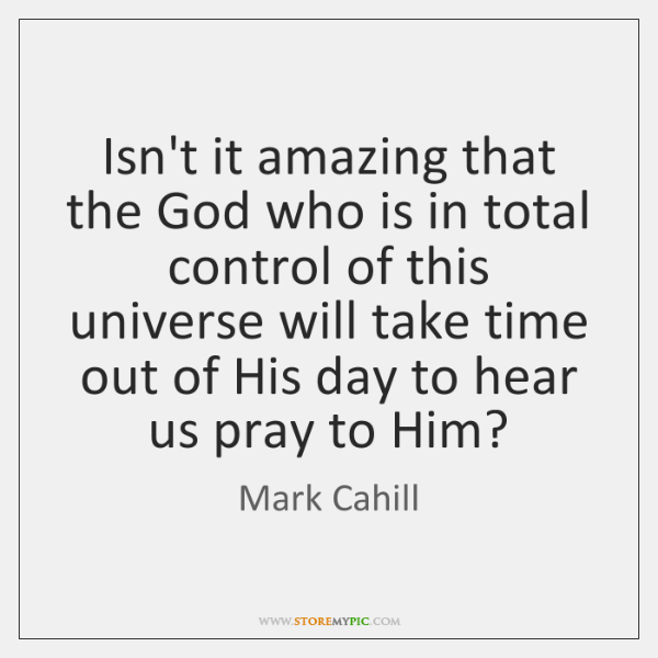 Isn't it amazing that the God who is in total control of ...