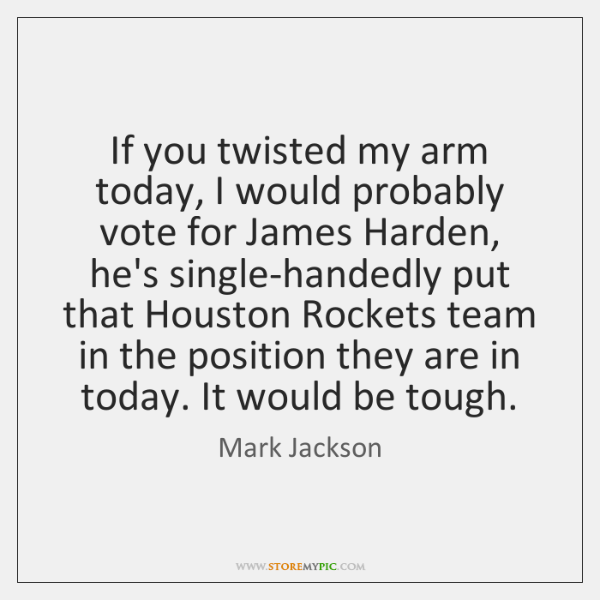 If you twisted my arm today, I would probably vote for James ...