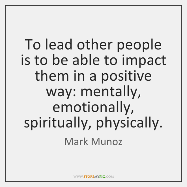 To lead other people is to be able to impact them in ...