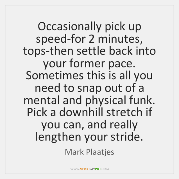 Occasionally pick up speed-for 2 minutes, tops-then settle back into your former pace. ...