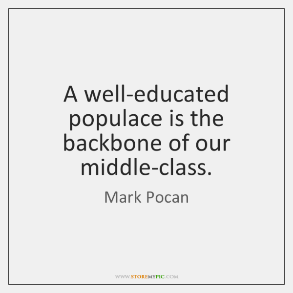 A well-educated populace is the backbone of our middle-class.