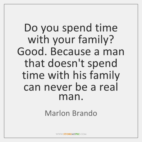 Do You Spend Time With Your Family Good Because A Man That