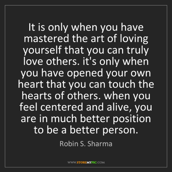 Robin S. Sharma: It is only when you have mastered the art of loving yourself...