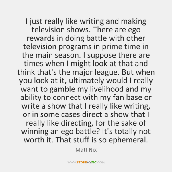 I just really like writing and making television shows. There are ego ...