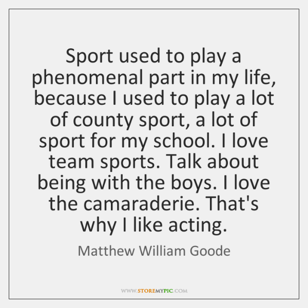 Sport used to play a phenomenal part in my life, because I ...
