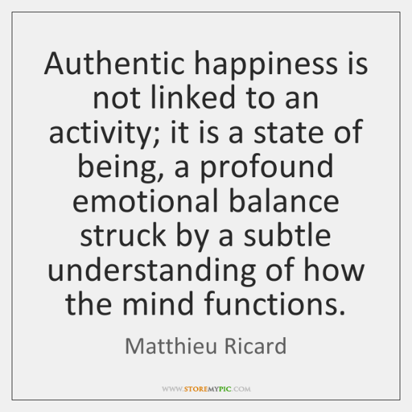 Authentic happiness is not linked to an activity; it is a state ...