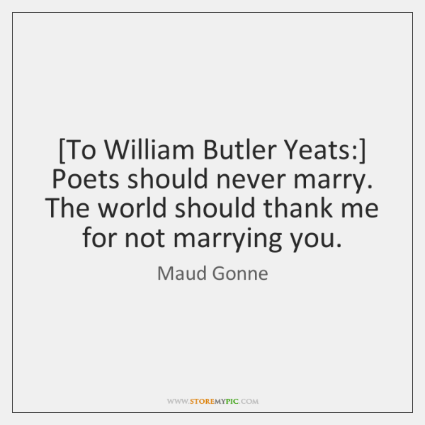 [To William Butler Yeats:] Poets should never marry. The world should thank ...