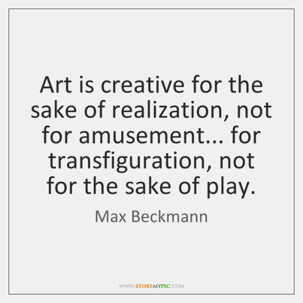 Art is creative for the sake of realization, not for amusement... for ...