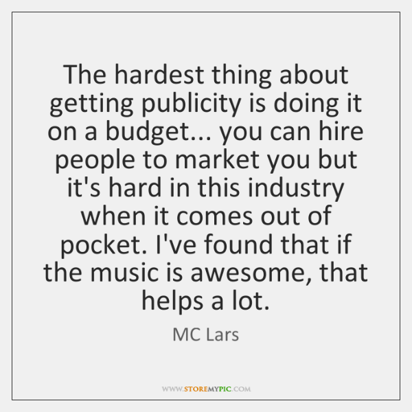 The hardest thing about getting publicity is doing it on a budget... ...
